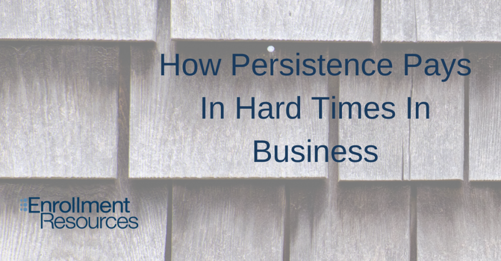 How Persistence Pays In Hard Times In Business - Enrollment Resources
